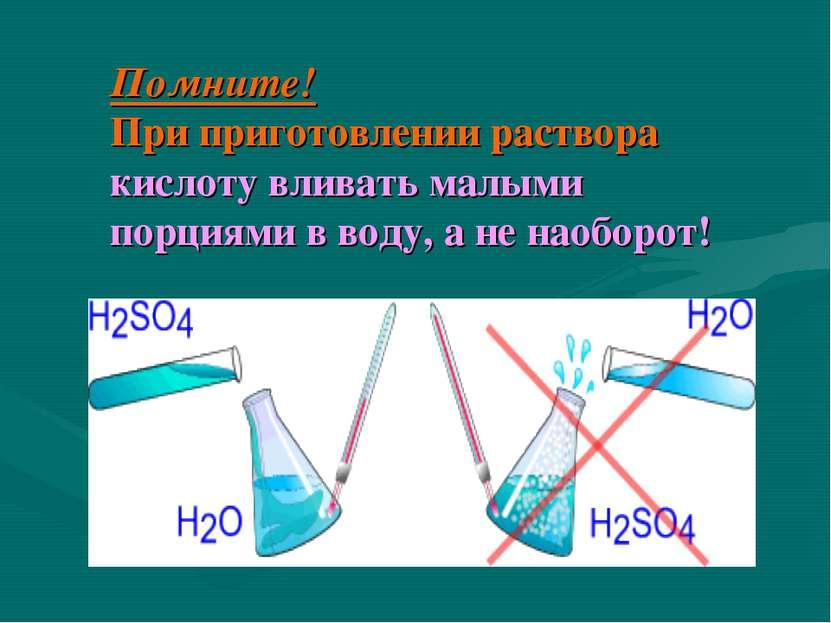 Помните! При приготовлении раствора кислоту вливать малыми порциями в воду, а...