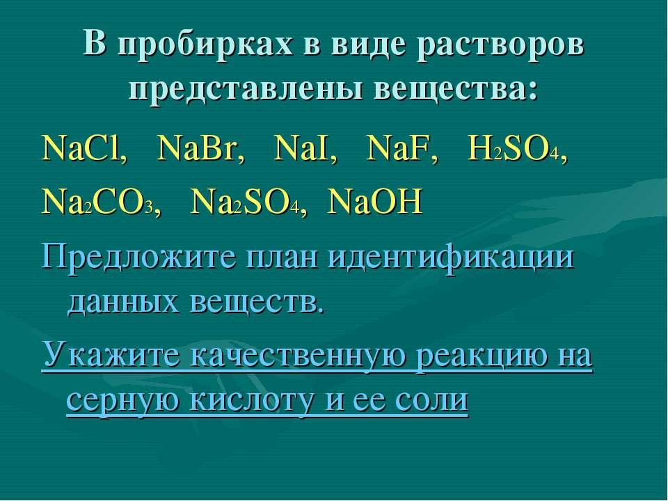 В пробирках в виде растворов представлены вещества: NaCl, NaBr, NaI, NaF, H2S...