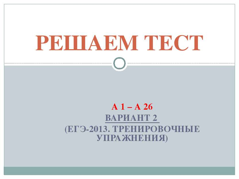 А 1 – А 26 ВАРИАНТ 2 (ЕГЭ-2013. ТРЕНИРОВОЧНЫЕ УПРАЖНЕНИЯ) РЕШАЕМ ТЕСТ