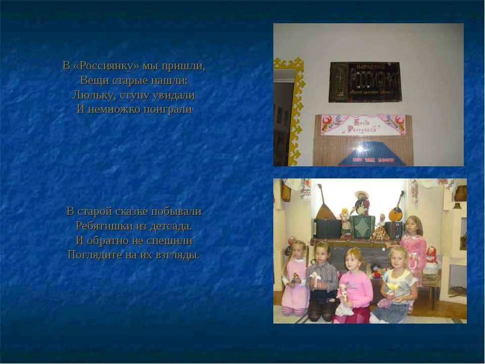 В «Россиянку» мы пришли, Вещи старые нашли: Люльку, ступу увидали И немножко ...