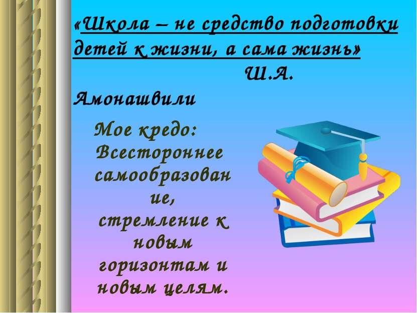 «Школа – не средство подготовки детей к жизни, а сама жизнь» Ш.А. Амонашвили ...