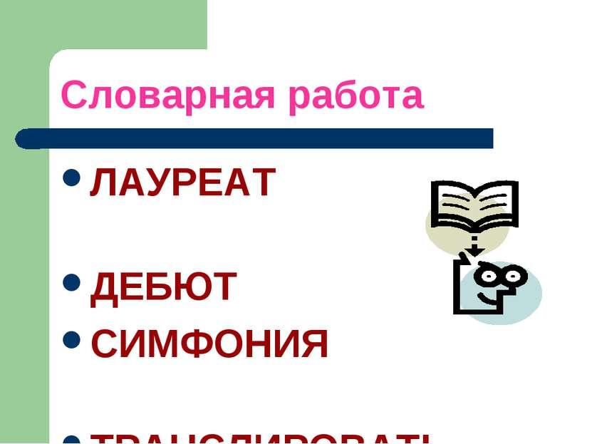 Словарная работа ЛАУРЕАТ ДЕБЮТ СИМФОНИЯ ТРАНСЛИРОВАТЬ