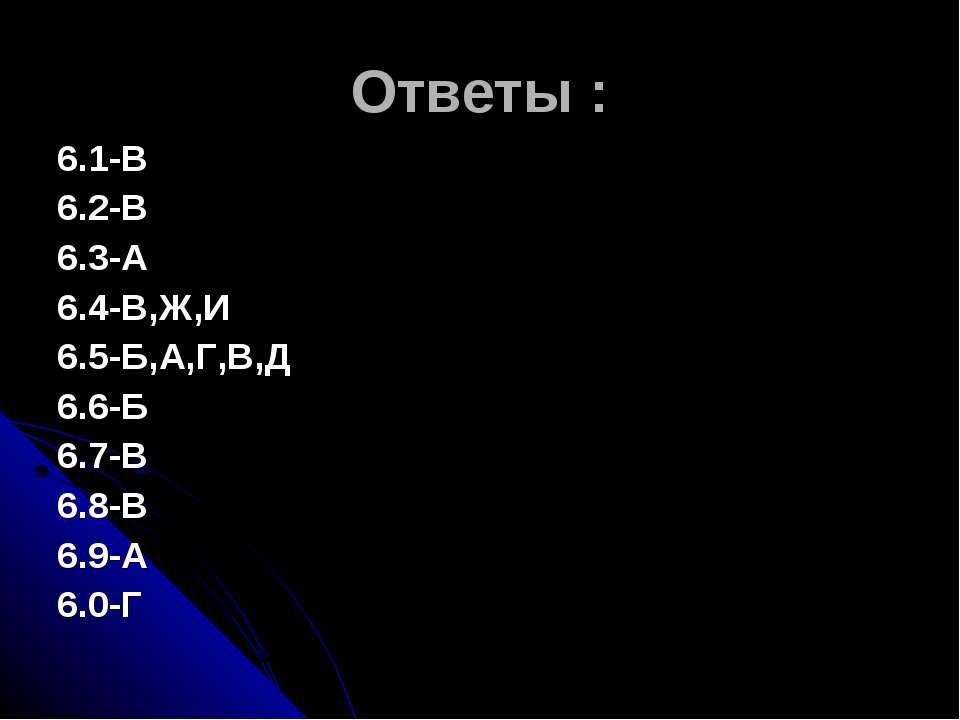 Ответы : 6.1-В 6.2-В 6.3-А 6.4-В,Ж,И 6.5-Б,А,Г,В,Д 6.6-Б 6.7-В 6.8-В 6.9-А 6.0-Г