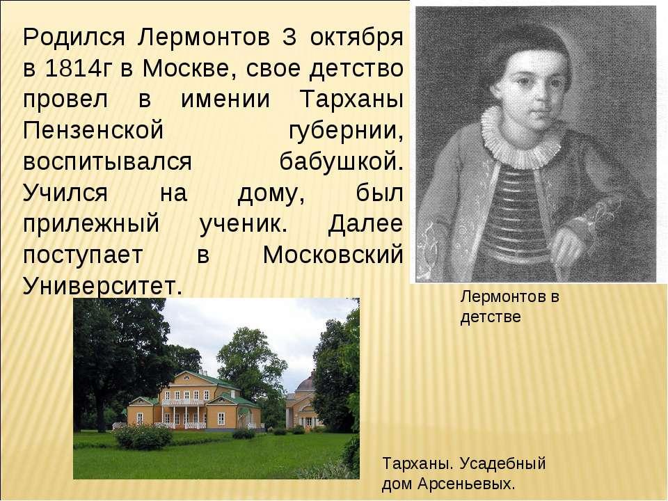 Родился Лермонтов 3 октября в 1814г в Москве, свое детство провел в имении Та...