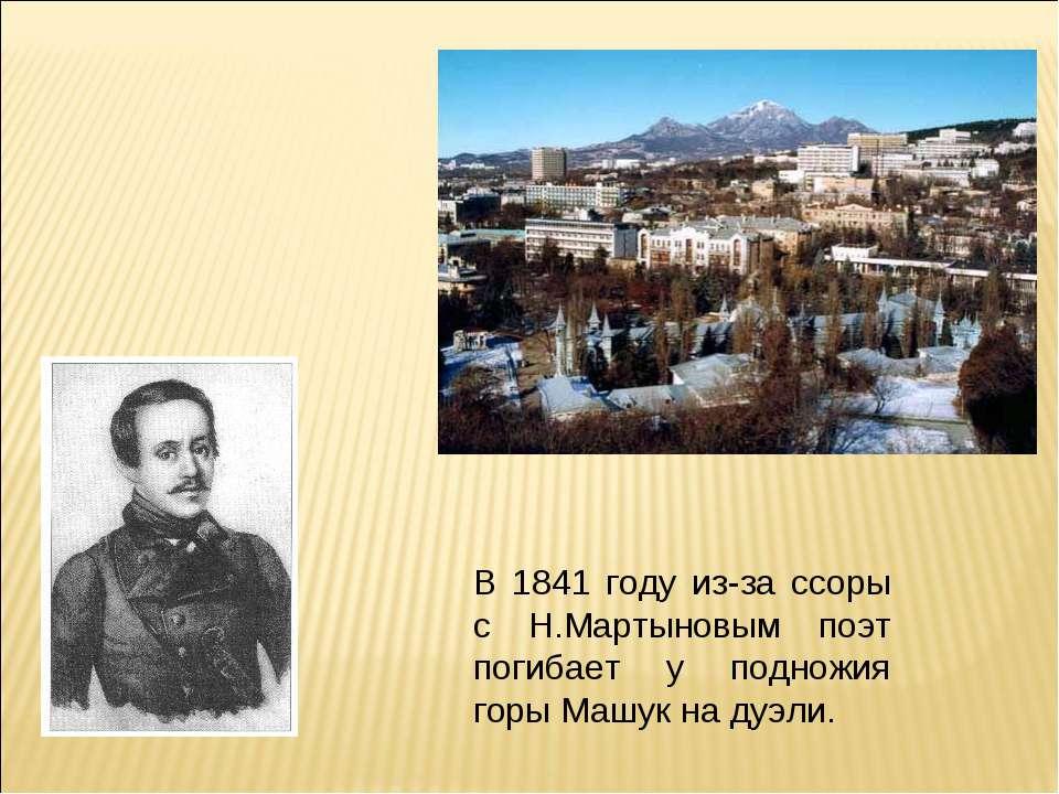 В 1841 году из-за ссоры с Н.Мартыновым поэт погибает у подножия горы Машук на...