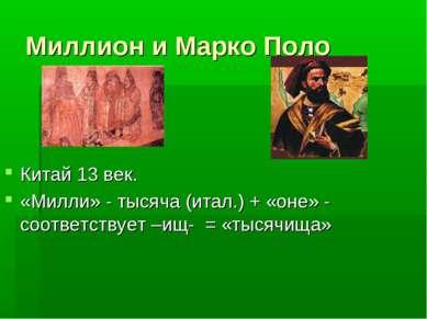 Миллион и Марко Поло Китай 13 век. «Милли» - тысяча (итал.) + «оне» - соответ...
