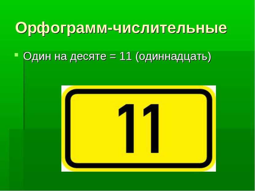 Орфограмм-числительные Один на десяте = 11 (одиннадцать)
