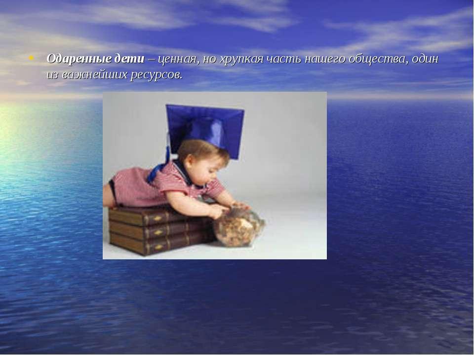 Одаренные дети – ценная, но хрупкая часть нашего общества, один из важнейших ...