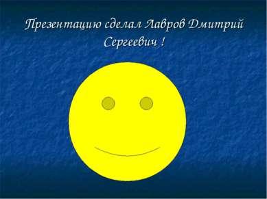 Презентацию сделал Лавров Дмитрий Сергеевич !
