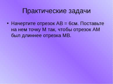 Практические задачи Начертите отрезок АВ = 6см. Поставьте на нем точку М так,...
