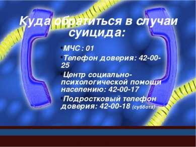 Куда обратиться в случаи суицида: МЧС: 01 Телефон доверия: 42-00-25 Центр соц...