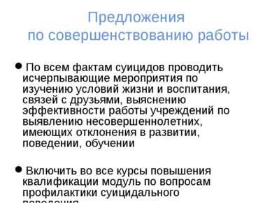 Предложения по совершенствованию работы По всем фактам суицидов проводить исч...