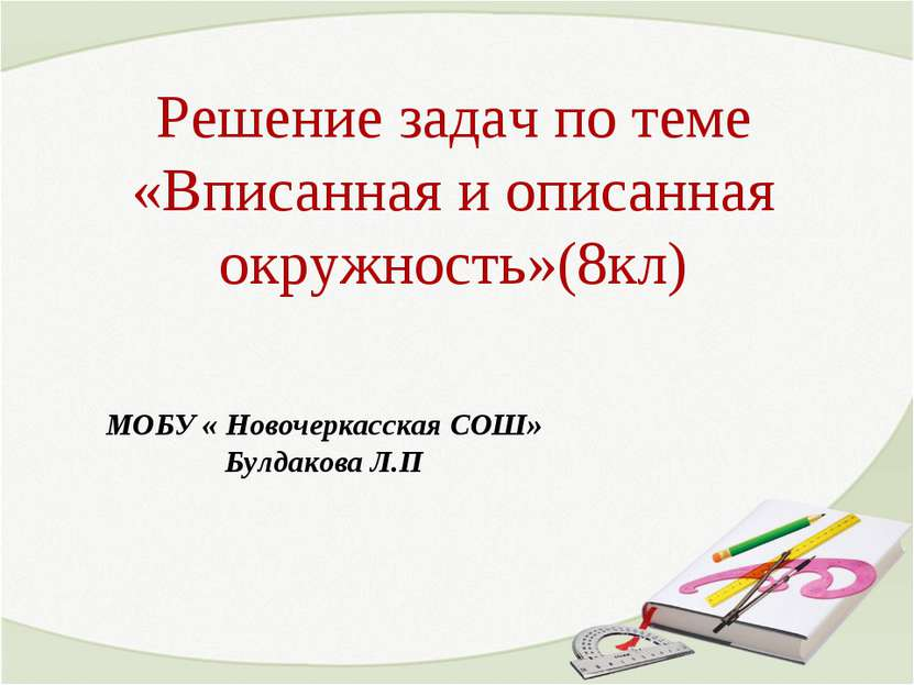 Решение задач по теме «Вписанная и описанная окружность»(8кл) МОБУ « Новочерк...