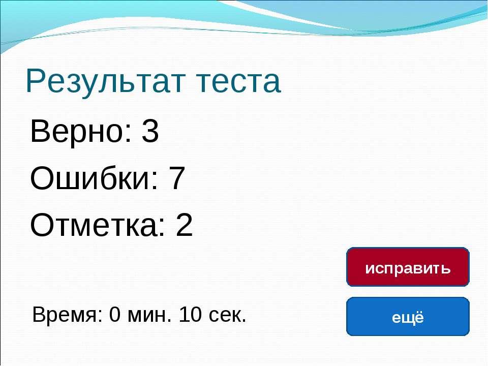 Результат теста Верно: 3 Ошибки: 7 Отметка: 2 Время: 0 мин. 10 сек. ещё испра...