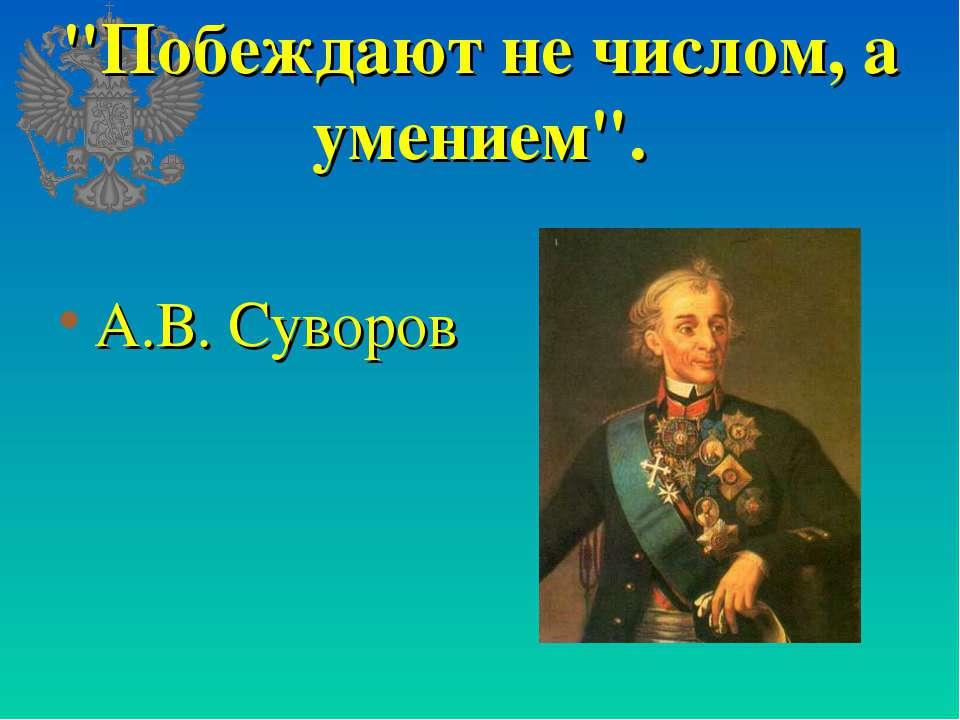 """""""Побеждают не числом, а умением"""". А.В. Суворов"""