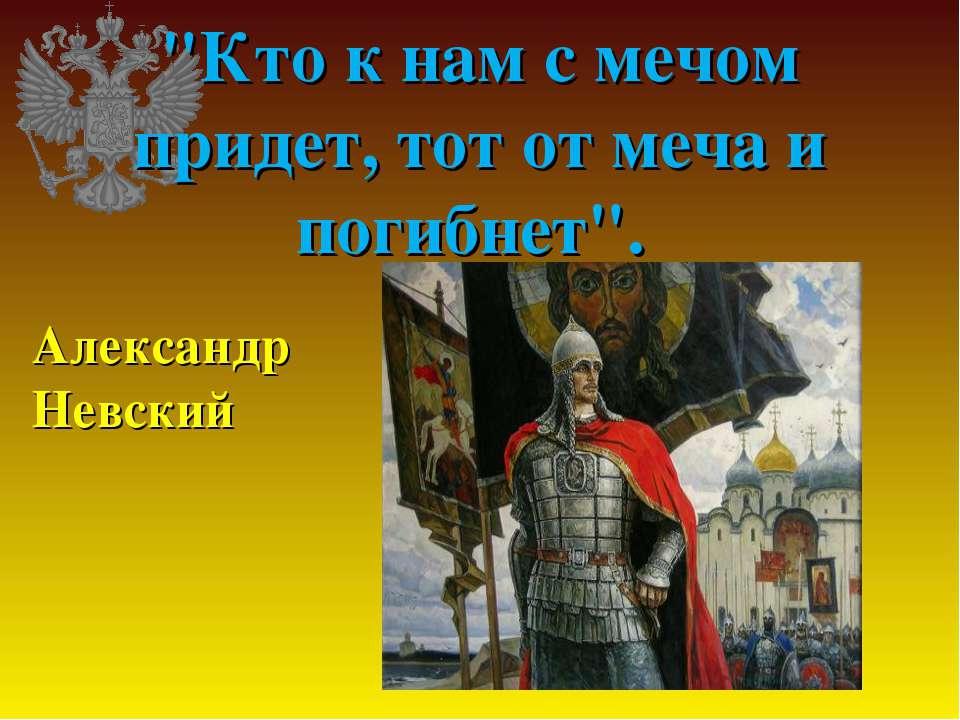 """Кто к нам с мечом придет, тот от меча и погибнет"". Александр Невский"