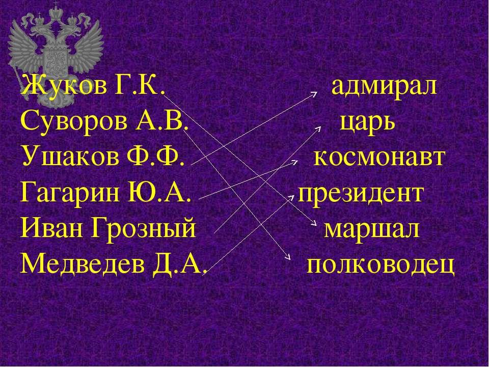 Жуков Г.К. адмирал Суворов А.В. царь Ушаков Ф.Ф. космонавт Гагарин Ю.А. прези...