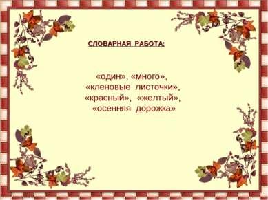 СЛОВАРНАЯ РАБОТА: «один», «много», «кленовые листочки», «красный», «желтый», ...
