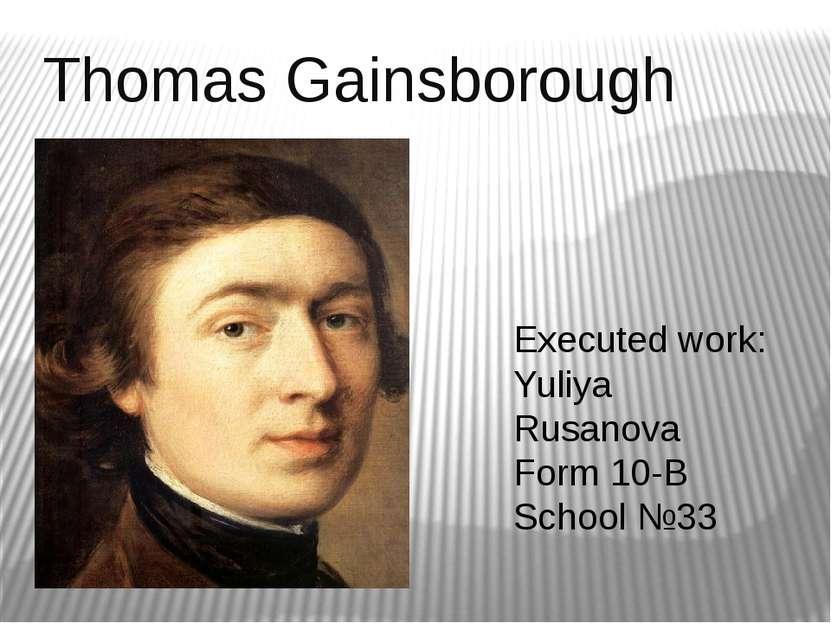 Thomas Gainsborough Executed work: Yuliya Rusanova Form 10-B School №33