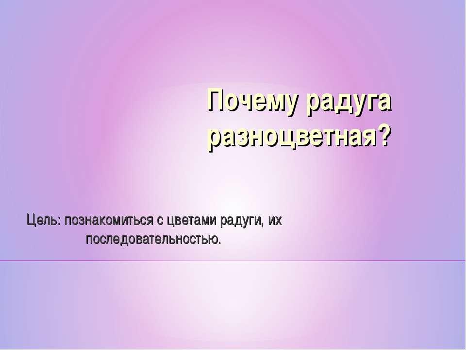 Почему радуга разноцветная? Цель: познакомиться с цветами радуги, их последов...