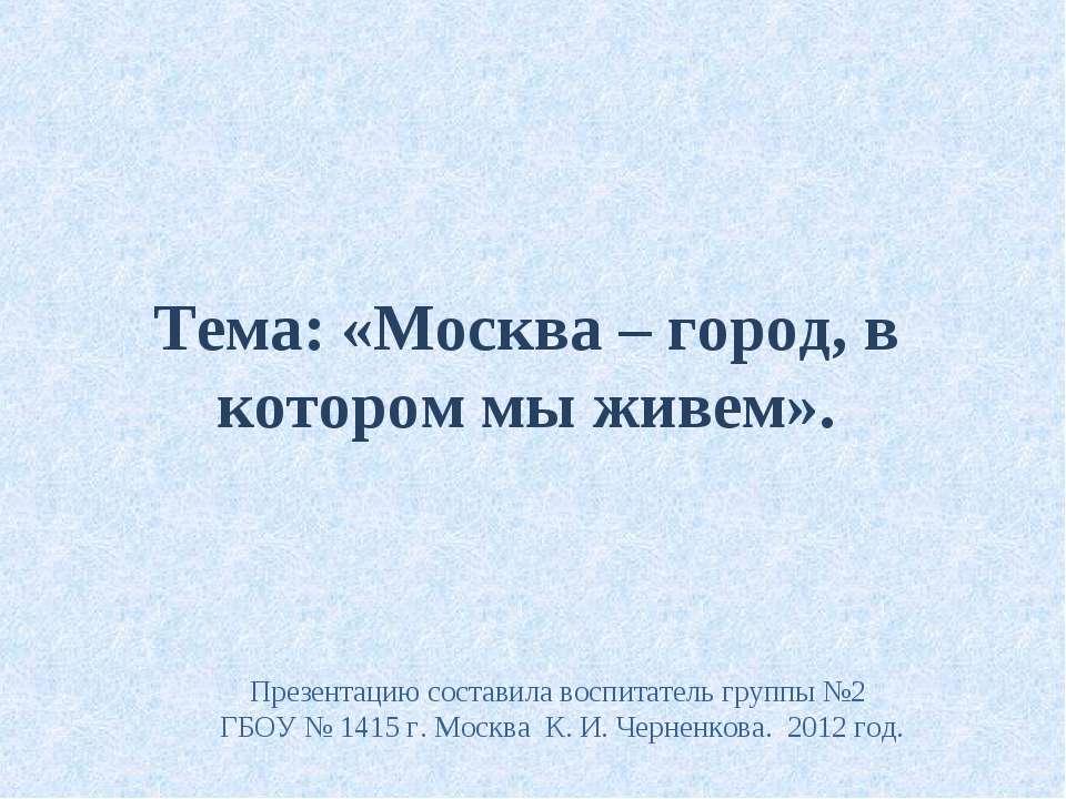 Тема: «Москва – город, в котором мы живем». Презентацию составила воспитатель...