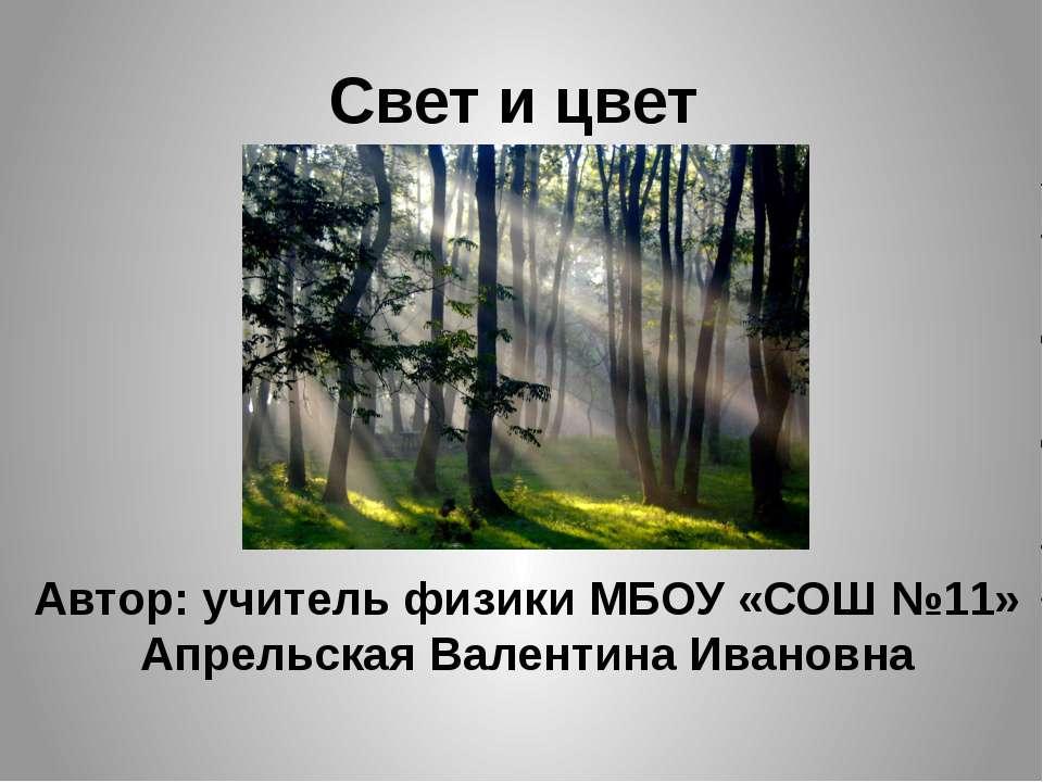 Автор: учитель физики МБОУ «СОШ №11» Апрельская Валентина Ивановна Свет и цвет
