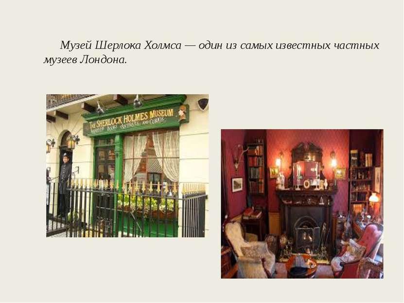 Музей Шерлока Холмса — один из самых известных частных музеев Лондона.