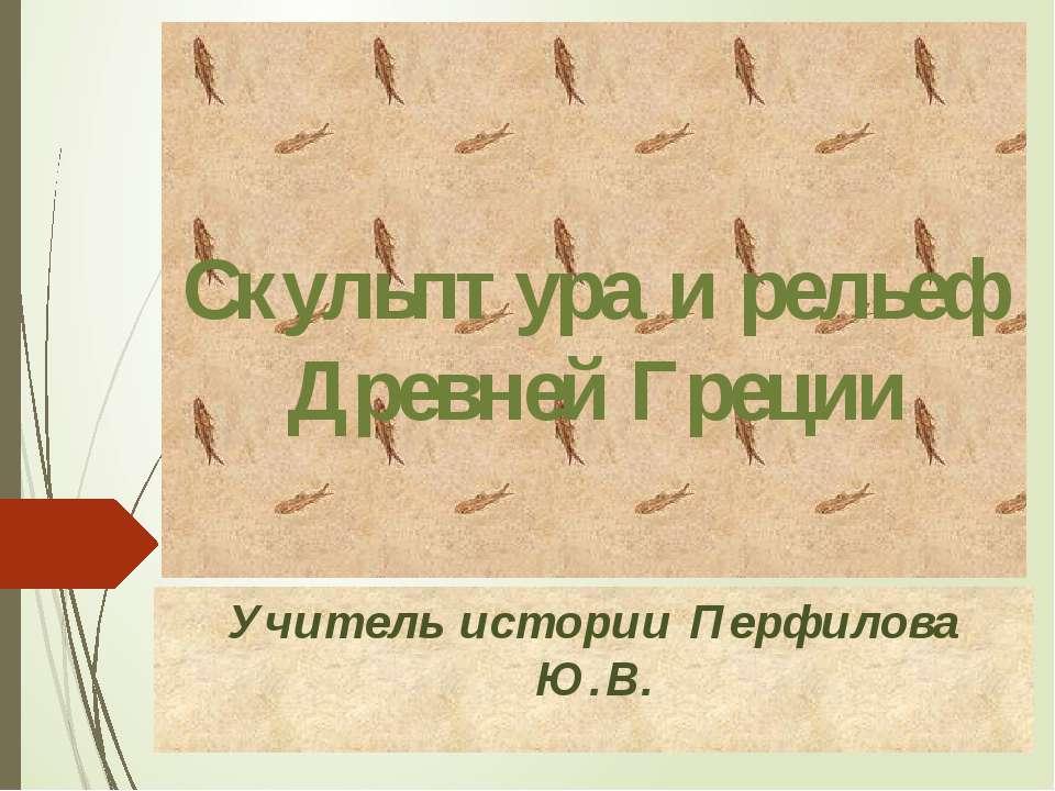 Скульптура и рельеф Древней Греции Учитель истории Перфилова Ю.В.