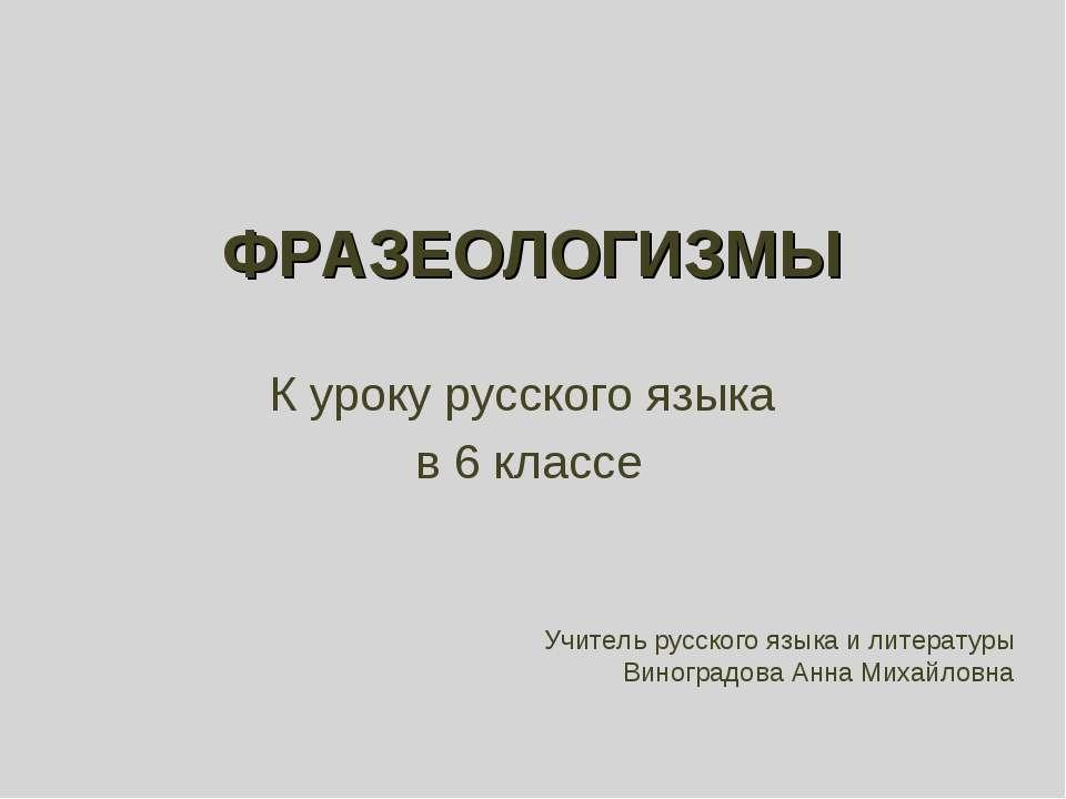 ФРАЗЕОЛОГИЗМЫ К уроку русского языка в 6 классе Учитель русского языка и лите...