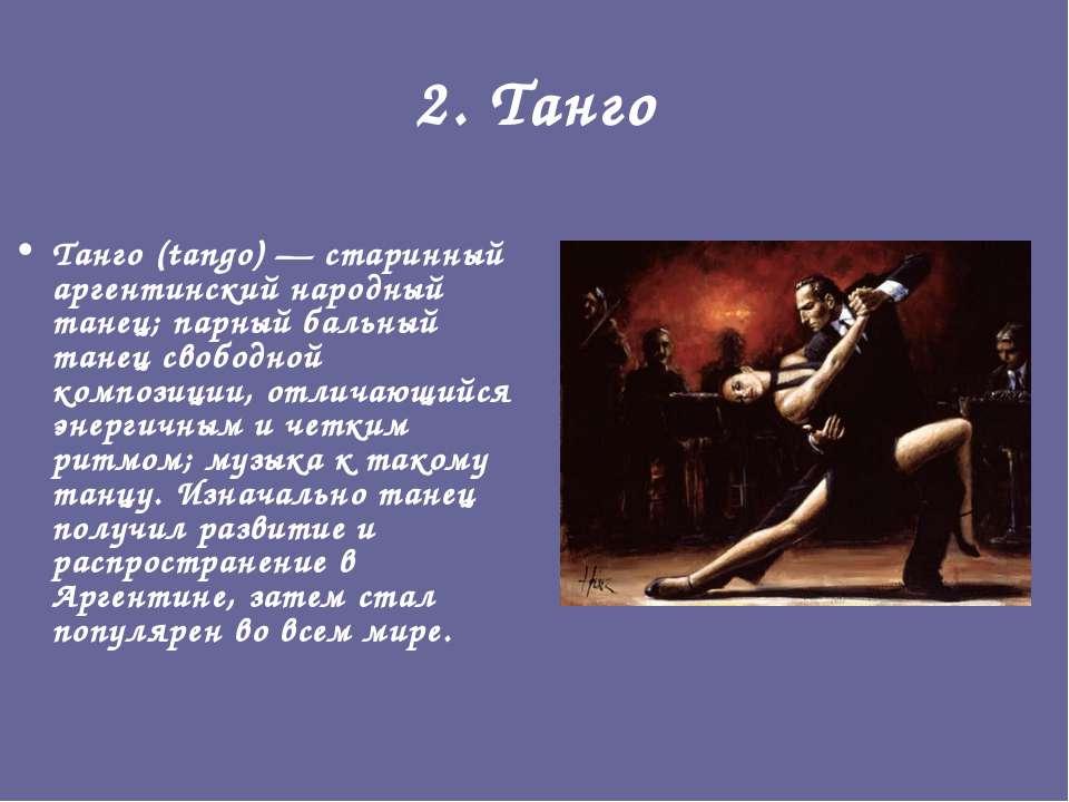 2. Танго Танго (tango)— старинный аргентинский народный танец; парный бальны...