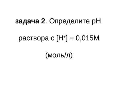 задача 2. Определите pH раствора с [H+] = 0,015М (моль/л)