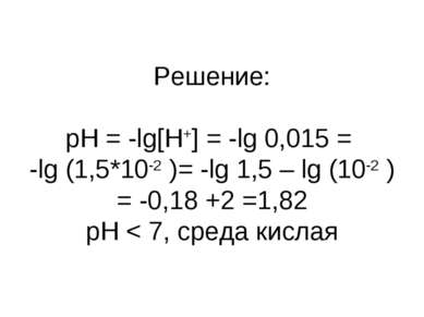 Решение: pH = -lg[H+] = -lg 0,015 = -lg (1,5*10-2 )= -lg 1,5 – lg (10-2 ) = -...