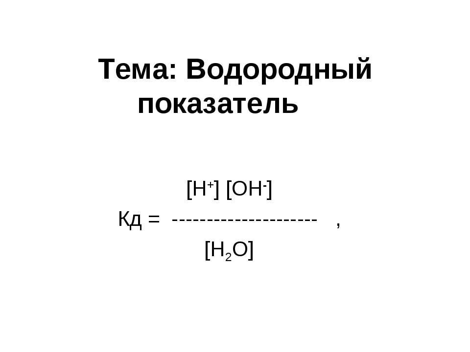 Тема: Водородный показатель [H+] [OH-] Кд = --------------------- , [H2O]