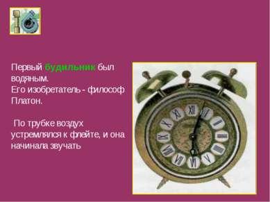Первый будильник был водяным. Его изобретатель - философ Платон. По трубке во...