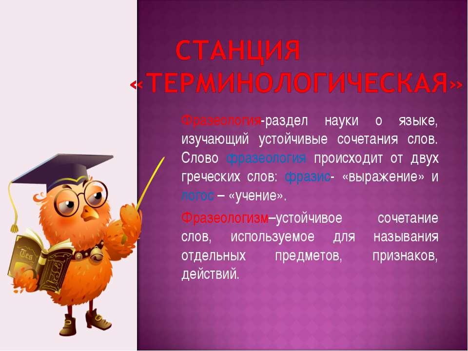 Фразеология-раздел науки о языке, изучающий устойчивые сочетания слов. Слово ...