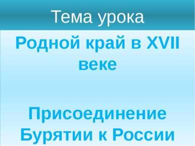 Тема урока Родной край в XVII веке Присоединение Бурятии к России