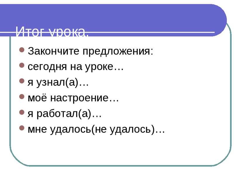 Итог урока. Закончите предложения: сегодня на уроке… я узнал(а)… моё настроен...