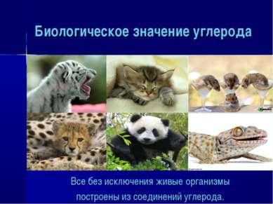 Биологическое значение углерода Все без исключения живые организмы построены ...