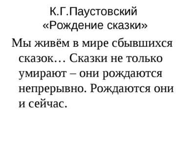 К.Г.Паустовский «Рождение сказки» Мы живём в мире сбывшихся сказок… Сказки не...