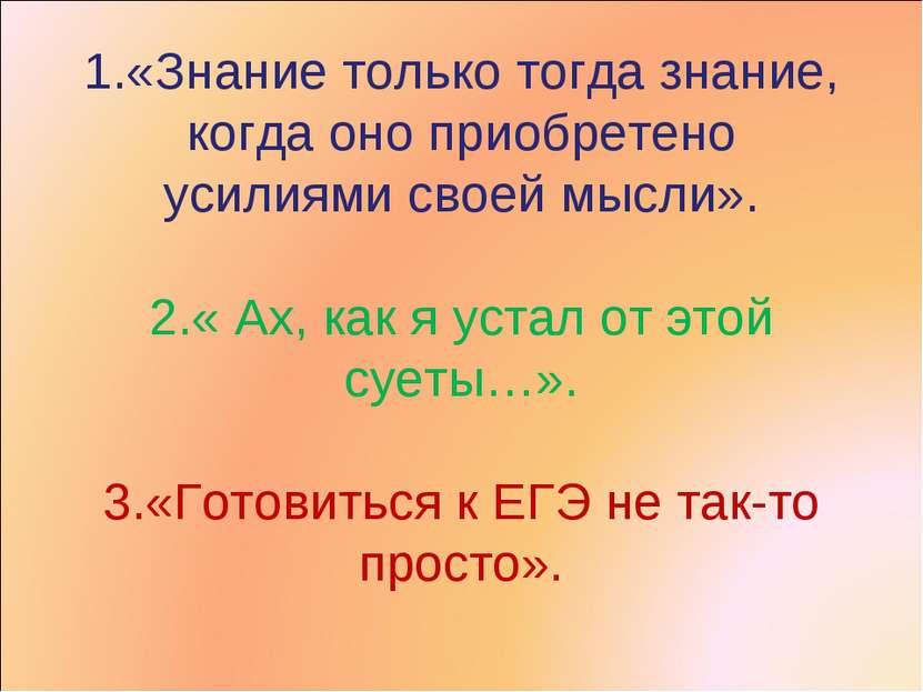 1.«Знание только тогда знание, когда оно приобретено усилиями своей мысли». 2...