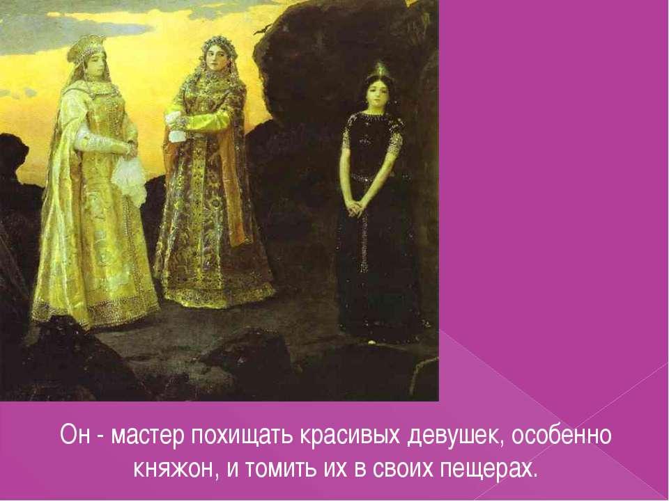 Он - мастер похищать красивых девушек, особенно княжон, и томить их в своих п...