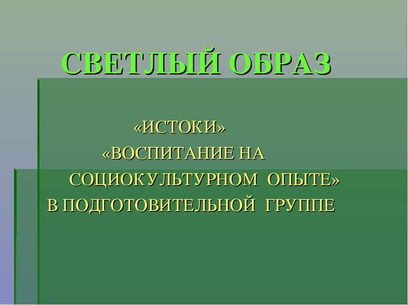 СВЕТЛЫЙ ОБРАЗ «ИСТОКИ» «ВОСПИТАНИЕ НА СОЦИОКУЛЬТУРНОМ ОПЫТЕ» В ПОДГОТОВИТЕЛЬН...