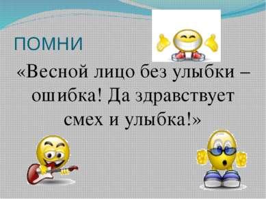ПОМНИ «Весной лицо без улыбки – ошибка! Да здравствует смех и улыбка!»