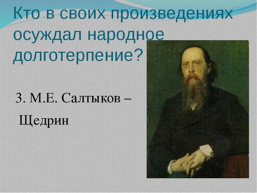 Кто в своих произведениях осуждал народное долготерпение? 3. М.Е. Салтыков – ...