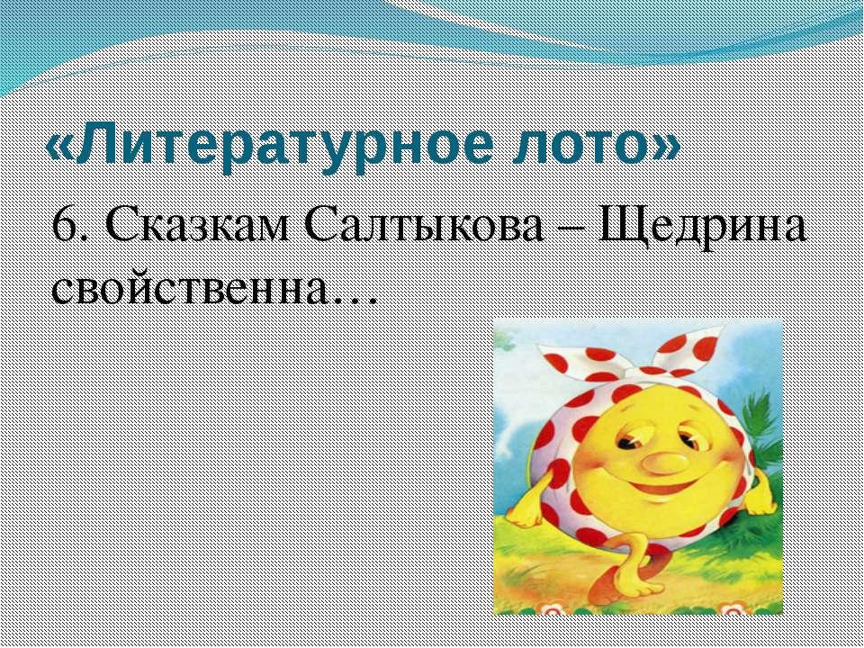 «Литературное лото» 6. Сказкам Салтыкова – Щедрина свойственна…