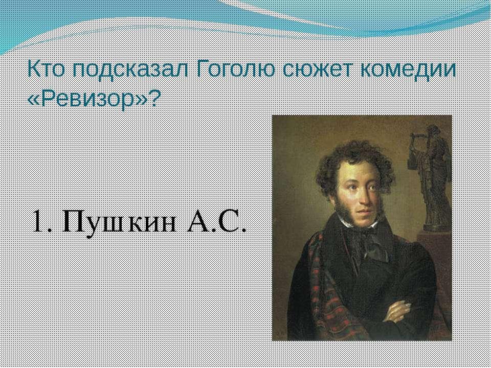Кто подсказал Гоголю сюжет комедии «Ревизор»? 1. Пушкин А.С.