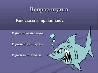 Вопрос-шутка Как сказать правильно? У рыбов нет зубов. У рыбей нет зубей. У р...