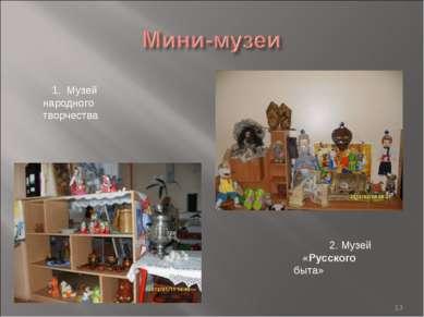 * 1. Музей народного творчества 2. Музей «Русского быта»