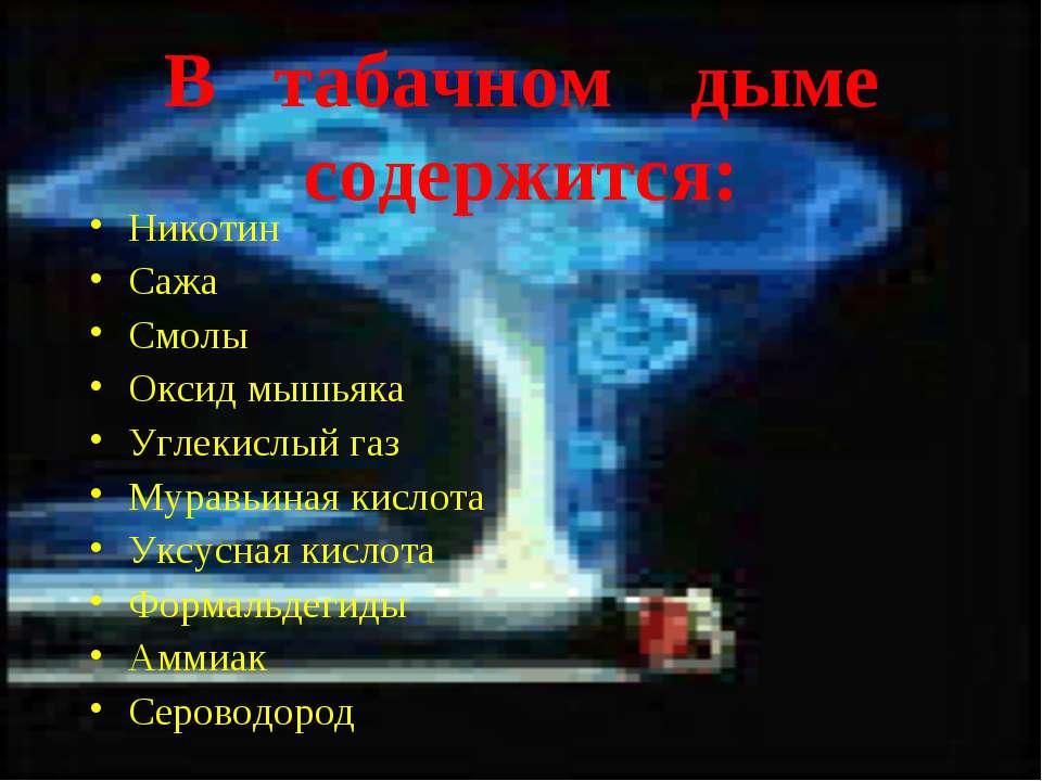 В табачном дыме содержится: Никотин Сажа Смолы Оксид мышьяка Углекислый газ М...