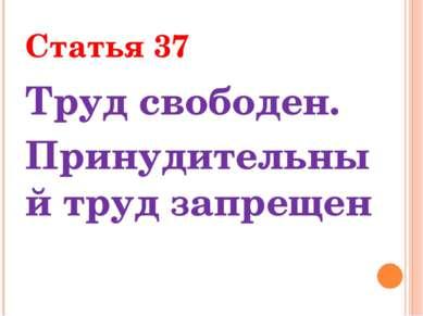 Статья 37 Труд свободен. Принудительный труд запрещен